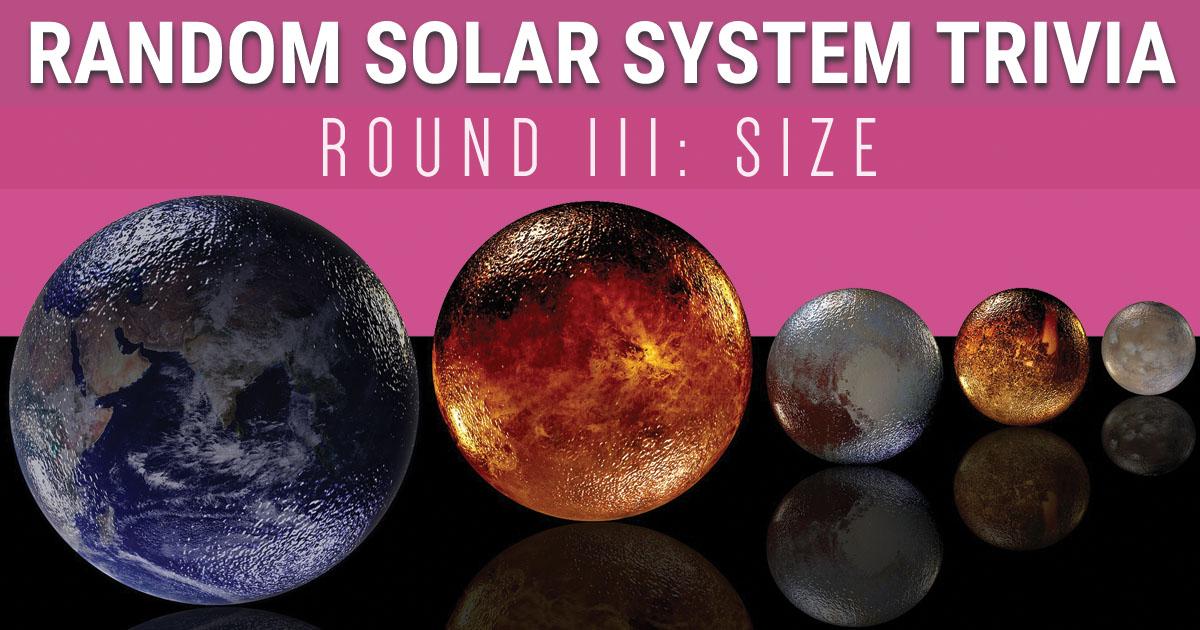 Random Solar System Trivia Round 3: Size