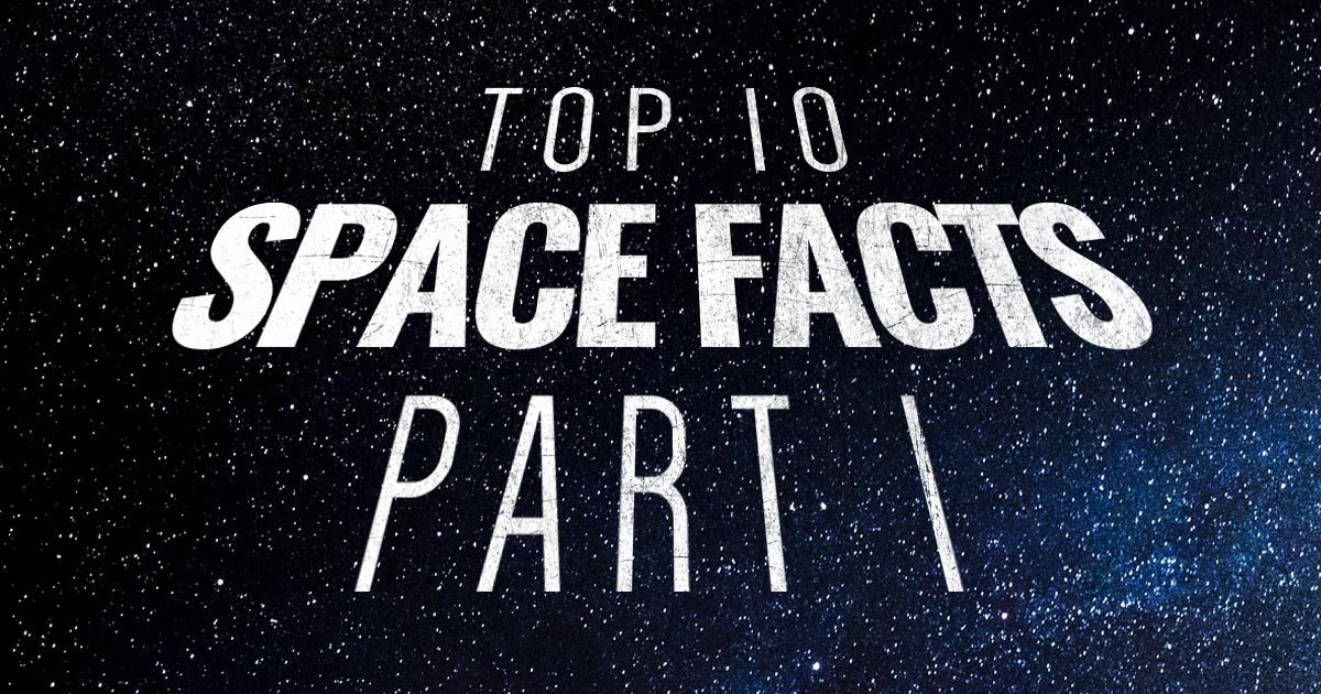 Top 10 Space Facts Part I: Fascinating Things You Should Know About Space