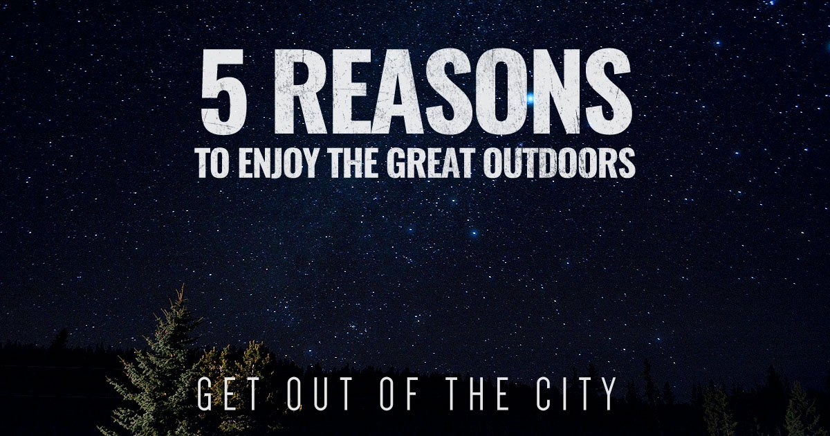 5 Reasons to Enjoy the Great Outdoors – Get Out of the City